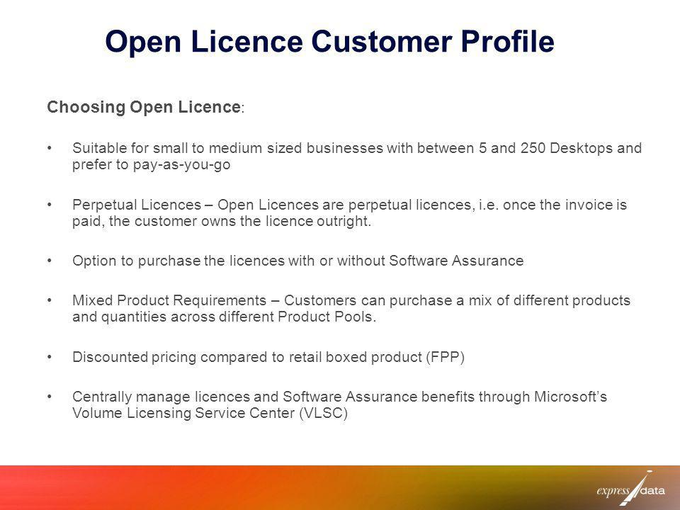 Open Licence Customer Profile Choosing Open Licence : Suitable for small to medium sized businesses with between 5 and 250 Desktops and prefer to pay-