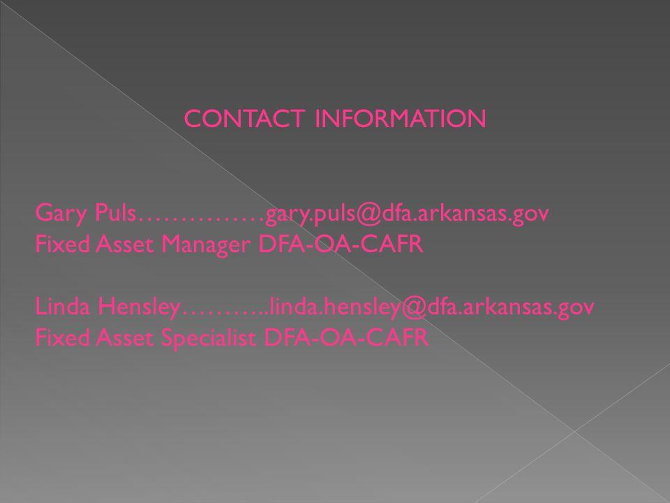 CONTACT INFORMATION Gary Puls……………gary.puls@dfa.arkansas.gov Fixed Asset Manager DFA-OA-CAFR Linda Hensley………..linda.hensley@dfa.arkansas.gov Fixed Asset Specialist DFA-OA-CAFR