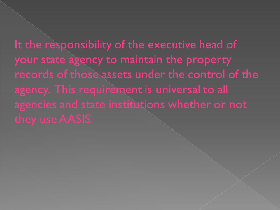 It the responsibility of the executive head of your state agency to maintain the property records of those assets under the control of the agency.