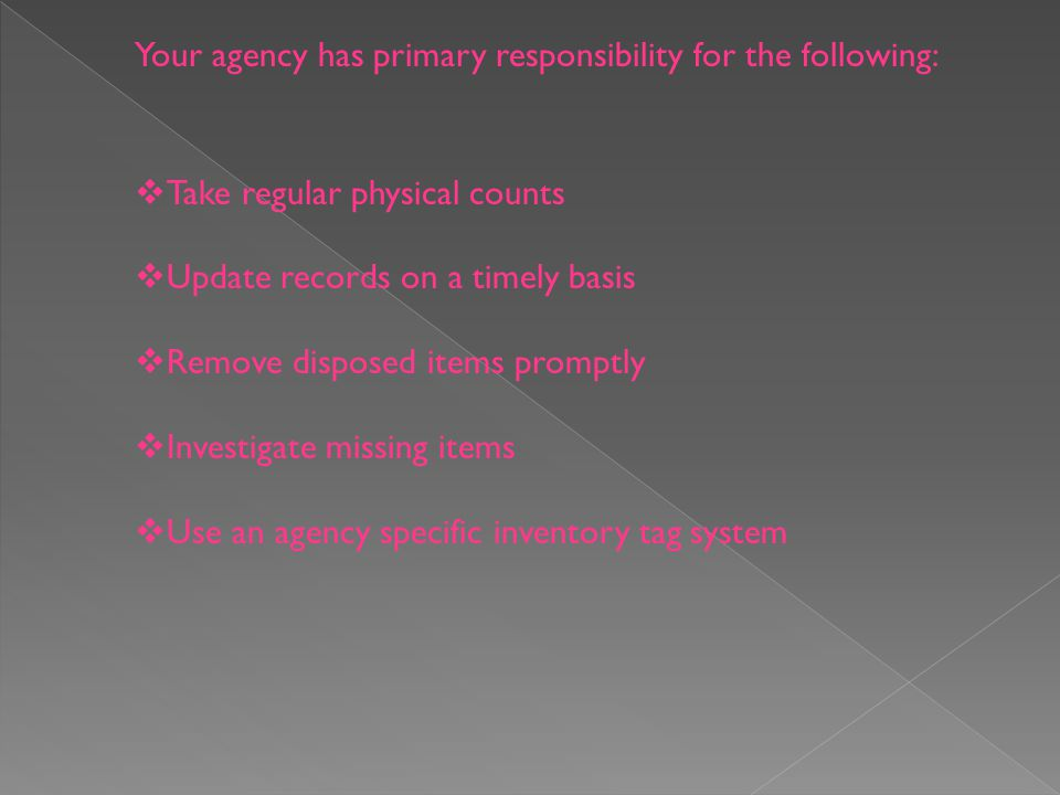 Your agency has primary responsibility for the following: Take regular physical counts Update records on a timely basis Remove disposed items promptly Investigate missing items Use an agency specific inventory tag system