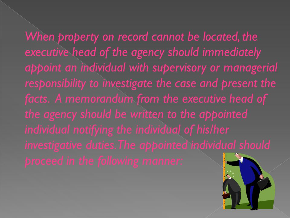When property on record cannot be located, the executive head of the agency should immediately appoint an individual with supervisory or managerial responsibility to investigate the case and present the facts.