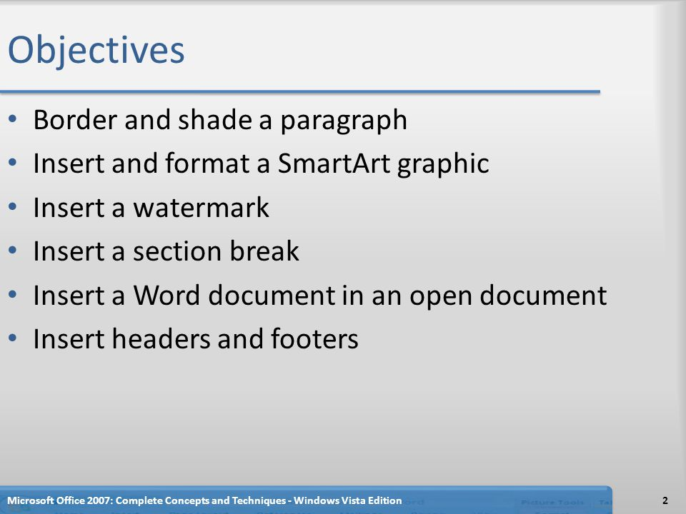 Objectives Border and shade a paragraph Insert and format a SmartArt graphic Insert a watermark Insert a section break Insert a Word document in an op