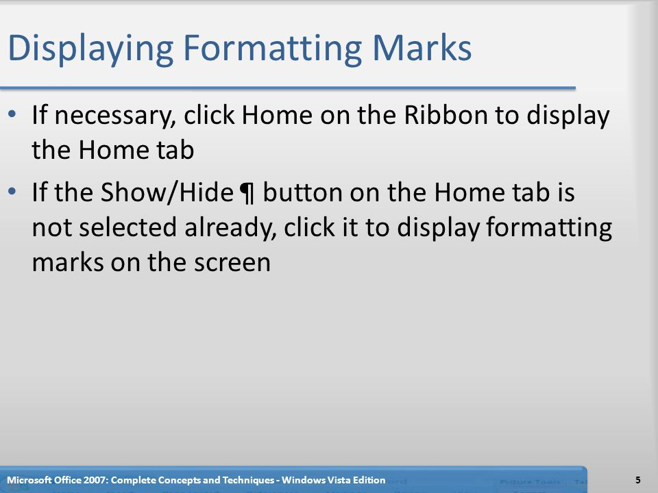Displaying Formatting Marks If necessary, click Home on the Ribbon to display the Home tab If the Show/Hide ¶ button on the Home tab is not selected a
