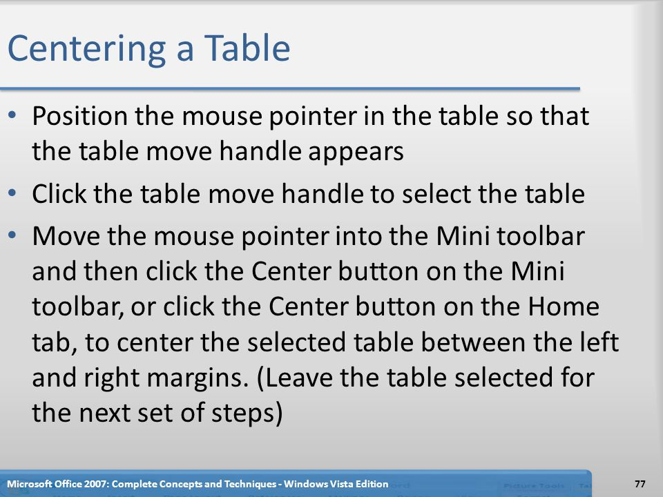 Centering a Table Position the mouse pointer in the table so that the table move handle appears Click the table move handle to select the table Move t