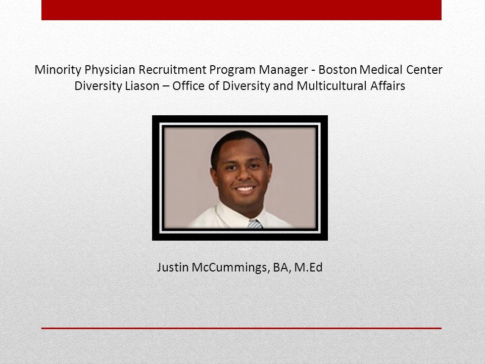 Minority Physician Recruitment Program Manager - Boston Medical Center Diversity Liason – Office of Diversity and Multicultural Affairs Justin McCummings, BA, M.Ed