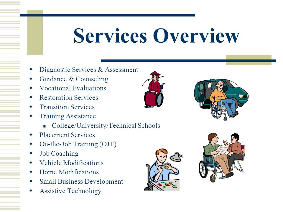 Services Overview Diagnostic Services & Assessment Guidance & Counseling Vocational Evaluations Restoration Services Transition Services Training Assistance College/University/Technical Schools Placement Services On-the-Job Training (OJT) Job Coaching Vehicle Modifications Home Modifications Small Business Development Assistive Technology