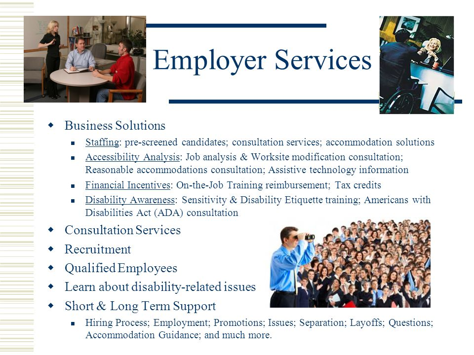 Employer Services Business Solutions Staffing: pre-screened candidates; consultation services; accommodation solutions Accessibility Analysis: Job analysis & Worksite modification consultation; Reasonable accommodations consultation; Assistive technology information Financial Incentives: On-the-Job Training reimbursement; Tax credits Disability Awareness: Sensitivity & Disability Etiquette training; Americans with Disabilities Act (ADA) consultation Consultation Services Recruitment Qualified Employees Learn about disability-related issues Short & Long Term Support Hiring Process; Employment; Promotions; Issues; Separation; Layoffs; Questions; Accommodation Guidance; and much more.