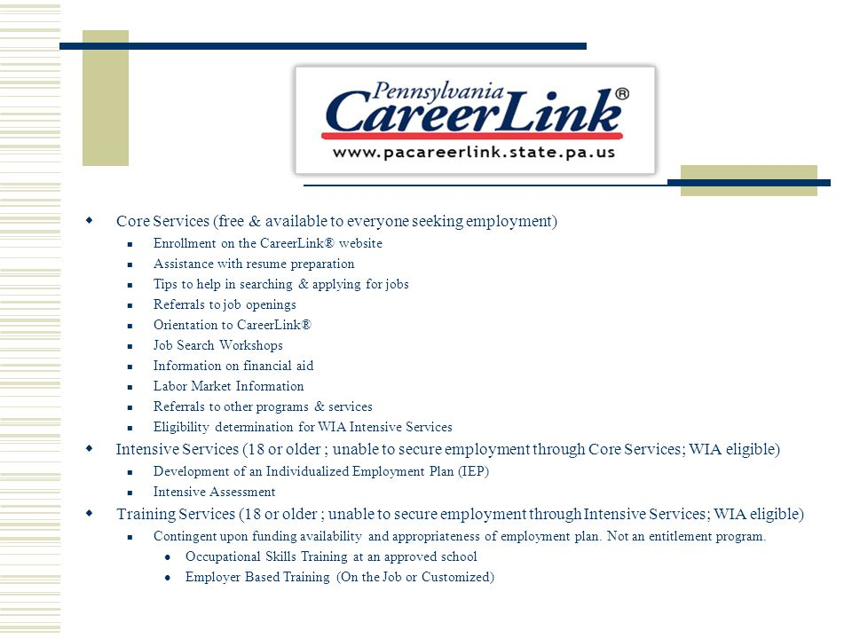 Core Services (free & available to everyone seeking employment) Enrollment on the CareerLink® website Assistance with resume preparation Tips to help in searching & applying for jobs Referrals to job openings Orientation to CareerLink® Job Search Workshops Information on financial aid Labor Market Information Referrals to other programs & services Eligibility determination for WIA Intensive Services Intensive Services (18 or older ; unable to secure employment through Core Services; WIA eligible) Development of an Individualized Employment Plan (IEP) Intensive Assessment Training Services (18 or older ; unable to secure employment through Intensive Services; WIA eligible) Contingent upon funding availability and appropriateness of employment plan.