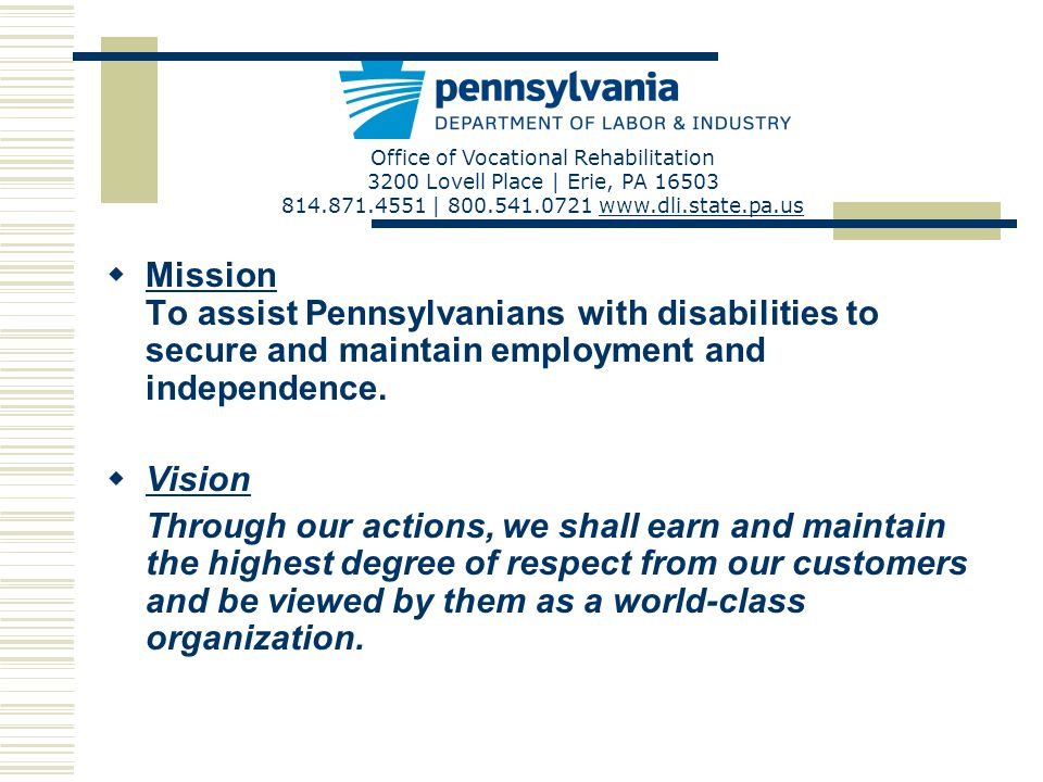 Office of Vocational Rehabilitation 3200 Lovell Place | Erie, PA 16503 814.871.4551 | 800.541.0721 www.dli.state.pa.uswww.dli.state.pa.us 1 1 1 1 1 1 1 1 1 1 1 1 11 1 2 2 2 2 2 2 = BVRS = BBVS = Central Office = HGAC 21 3 3 4 4 5 5 5 5 = ODHH Erie BVRS District Office Erie BBVS District Office