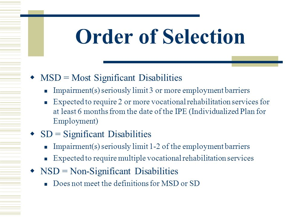 Order of Selection MSD = Most Significant Disabilities Impairment(s) seriously limit 3 or more employment barriers Expected to require 2 or more vocational rehabilitation services for at least 6 months from the date of the IPE (Individualized Plan for Employment) SD = Significant Disabilities Impairment(s) seriously limit 1-2 of the employment barriers Expected to require multiple vocational rehabilitation services NSD = Non-Significant Disabilities Does not meet the definitions for MSD or SD
