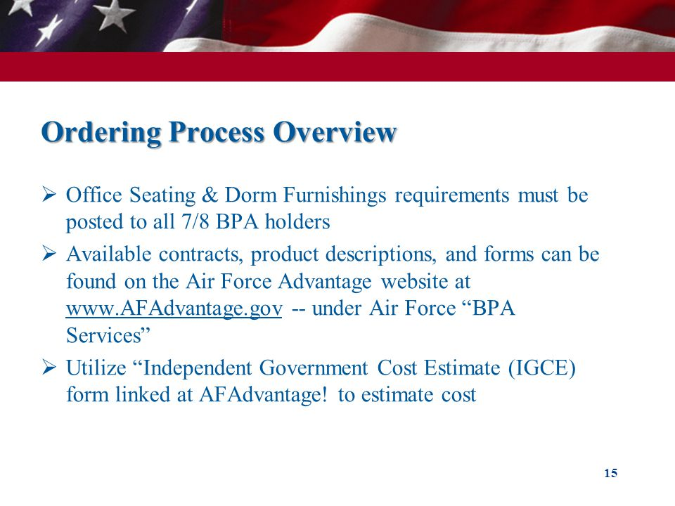 Ordering Process Overview Office Seating & Dorm Furnishings requirements must be posted to all 7/8 BPA holders Available contracts, product descriptions, and forms can be found on the Air Force Advantage website at www.AFAdvantage.gov -- under Air Force BPA Services Utilize Independent Government Cost Estimate (IGCE) form linked at AFAdvantage.