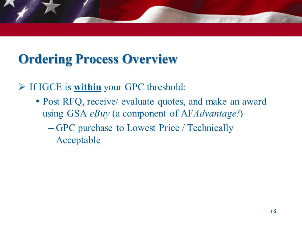 Ordering Process Overview If IGCE is within your GPC threshold: Post RFQ, receive/ evaluate quotes, and make an award using GSA eBuy (a component of AFAdvantage!) – GPC purchase to Lowest Price / Technically Acceptable 16