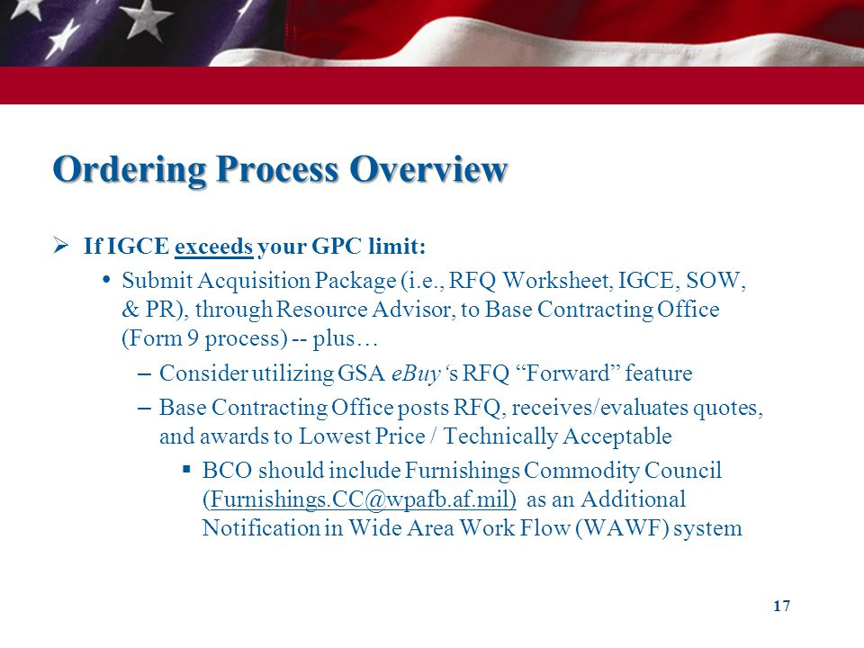 Ordering Process Overview If IGCE exceeds your GPC limit: Submit Acquisition Package (i.e., RFQ Worksheet, IGCE, SOW, & PR), through Resource Advisor, to Base Contracting Office (Form 9 process) -- plus… – Consider utilizing GSA eBuys RFQ Forward feature – Base Contracting Office posts RFQ, receives/evaluates quotes, and awards to Lowest Price / Technically Acceptable BCO should include Furnishings Commodity Council (Furnishings.CC@wpafb.af.mil) as an Additional Notification in Wide Area Work Flow (WAWF) system 17