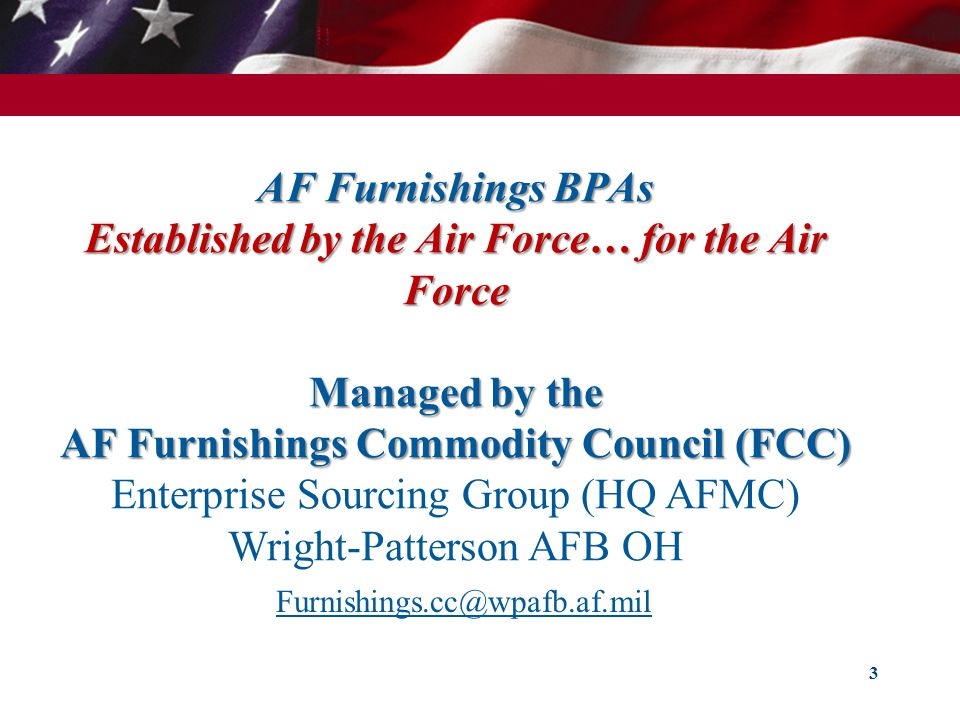 AF Furnishings BPAs Established by the Air Force… for the Air Force Managed by the AF Furnishings Commodity Council (FCC) AF Furnishings BPAs Established by the Air Force… for the Air Force Managed by the AF Furnishings Commodity Council (FCC) Enterprise Sourcing Group (HQ AFMC) Wright-Patterson AFB OH 3 Furnishings.cc@wpafb.af.mil