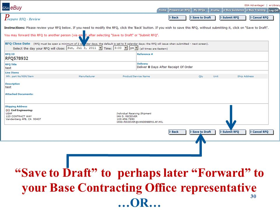 GSA eBuy - Prepare RFQ - Review Submit RFQ Enter your RFQ Close Date/Time Save to Draft to perhaps later Forward to your Base Contracting Office representative …OR… 30