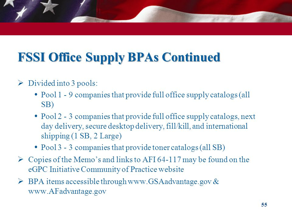 FSSI Office Supply BPAs Continued Divided into 3 pools: Pool 1 - 9 companies that provide full office supply catalogs (all SB) Pool 2 - 3 companies that provide full office supply catalogs, next day delivery, secure desktop delivery, fill/kill, and international shipping (1 SB, 2 Large) Pool 3 - 3 companies that provide toner catalogs (all SB) Copies of the Memos and links to AFI 64-117 may be found on the eGPC Initiative Community of Practice website BPA items accessible through www.GSAadvantage.gov & www.AFadvantage.gov 55