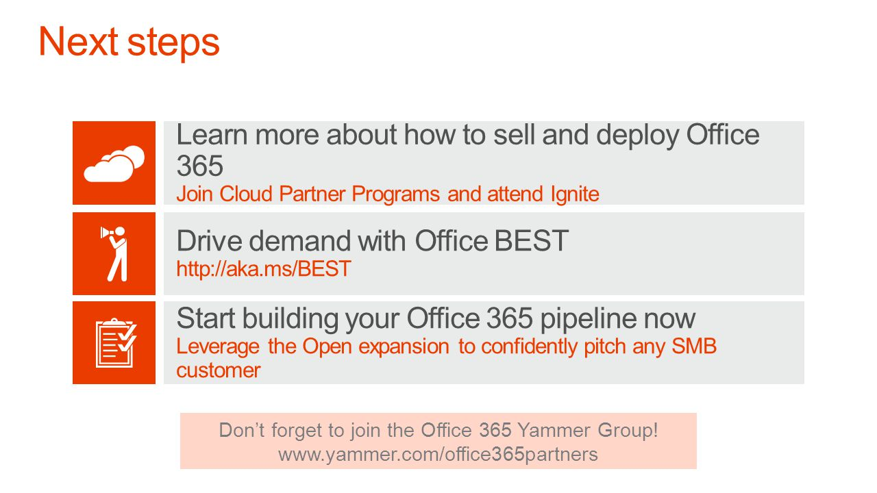 Drive demand with Office BEST http://aka.ms/BEST Learn more about how to sell and deploy Office 365 Join Cloud Partner Programs and attend Ignite Start building your Office 365 pipeline now Leverage the Open expansion to confidently pitch any SMB customer Dont forget to join the Office 365 Yammer Group.