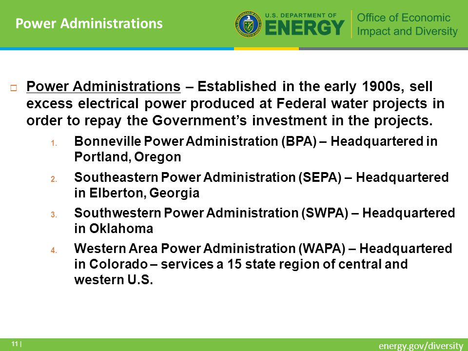 11 | energy.gov/diversity Power Administrations – Established in the early 1900s, sell excess electrical power produced at Federal water projects in order to repay the Governments investment in the projects.