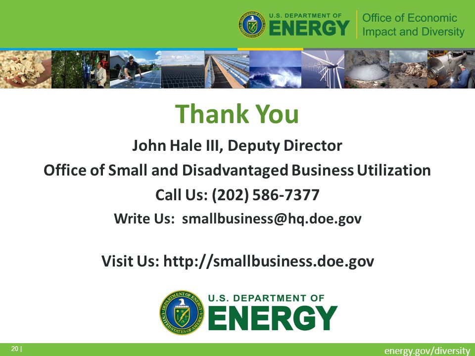 20 | energy.gov/diversity Thank You John Hale III, Deputy Director Office of Small and Disadvantaged Business Utilization Call Us: (202) 586-7377 Write Us: smallbusiness@hq.doe.gov Visit Us: http://smallbusiness.doe.gov