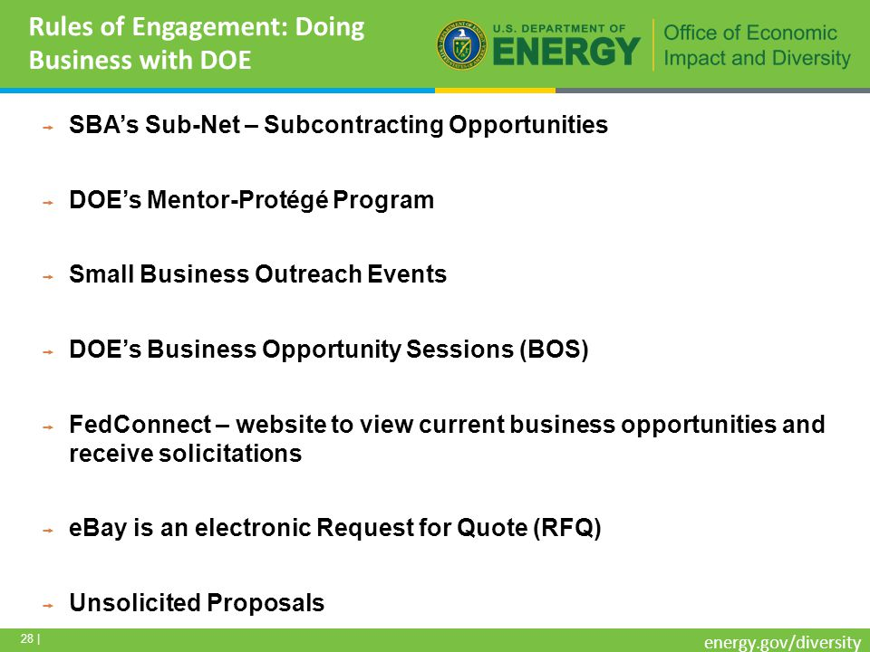 28 | energy.gov/diversity Rules of Engagement: Doing Business with DOE SBAs Sub-Net – Subcontracting Opportunities DOEs Mentor-Protégé Program Small Business Outreach Events DOEs Business Opportunity Sessions (BOS) FedConnect – website to view current business opportunities and receive solicitations eBay is an electronic Request for Quote (RFQ) Unsolicited Proposals