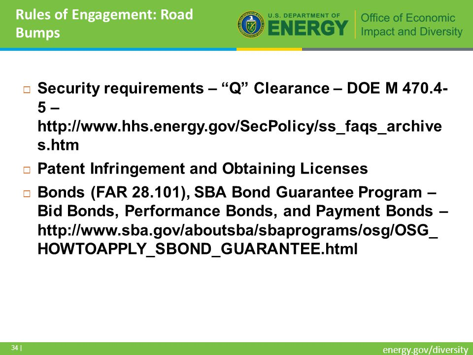 34 | energy.gov/diversity Rules of Engagement: Road Bumps Security requirements – Q Clearance – DOE M 470.4- 5 – http://www.hhs.energy.gov/SecPolicy/ss_faqs_archive s.htm Patent Infringement and Obtaining Licenses Bonds (FAR 28.101), SBA Bond Guarantee Program – Bid Bonds, Performance Bonds, and Payment Bonds – http://www.sba.gov/aboutsba/sbaprograms/osg/OSG_ HOWTOAPPLY_SBOND_GUARANTEE.html