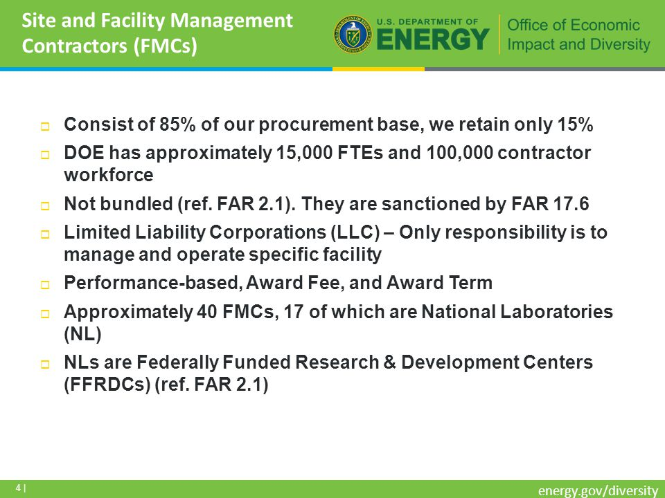5 | energy.gov/diversity Required to have a small business subcontracting plan Subcontracting plan goals are challenging We flow down small business prime contract solicitation methods to FMCs to help them achieve subk goals – Best Practice FMCs do not follow FAR when they subcontract Best commercial practices – Faster awards, cannot be protested Conduct a Mentor-Protégé Program – Best Practice Objective is to graduate protégés to large businesses that can compete for Federal prime contracts One of 13 government agencies that have an Mentor-Protégé Program Voluntary, no appropriated funds, paid through subk costs Mentors are large or small DOE contractors Protégés must be small socio-economic – goaled groups Prospective protégés petition mentors Protégés may subcontract with other FMCs Sole-source contracts at 8(a) thresholds ($4.5M / $6.5M) Site and Facility Management Contractors (FMCs)