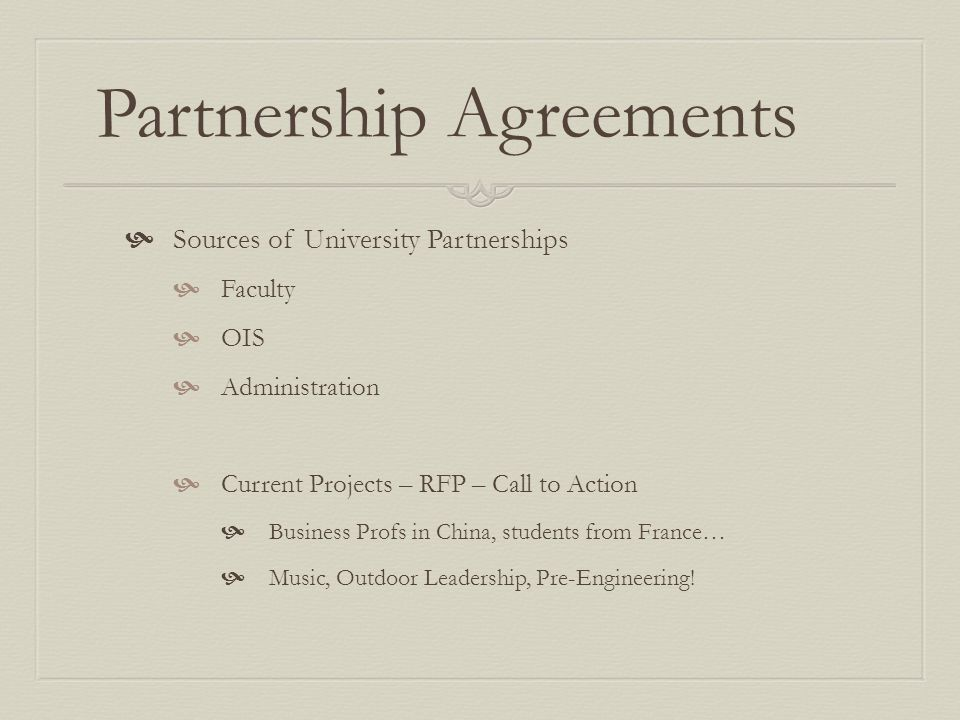 Partnership Agreements Sources of University Partnerships Faculty OIS Administration Current Projects – RFP – Call to Action Business Profs in China, students from France… Music, Outdoor Leadership, Pre-Engineering!