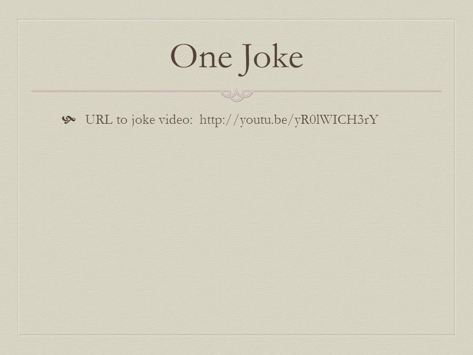 One Joke URL to joke video: http://youtu.be/yR0lWICH3rY