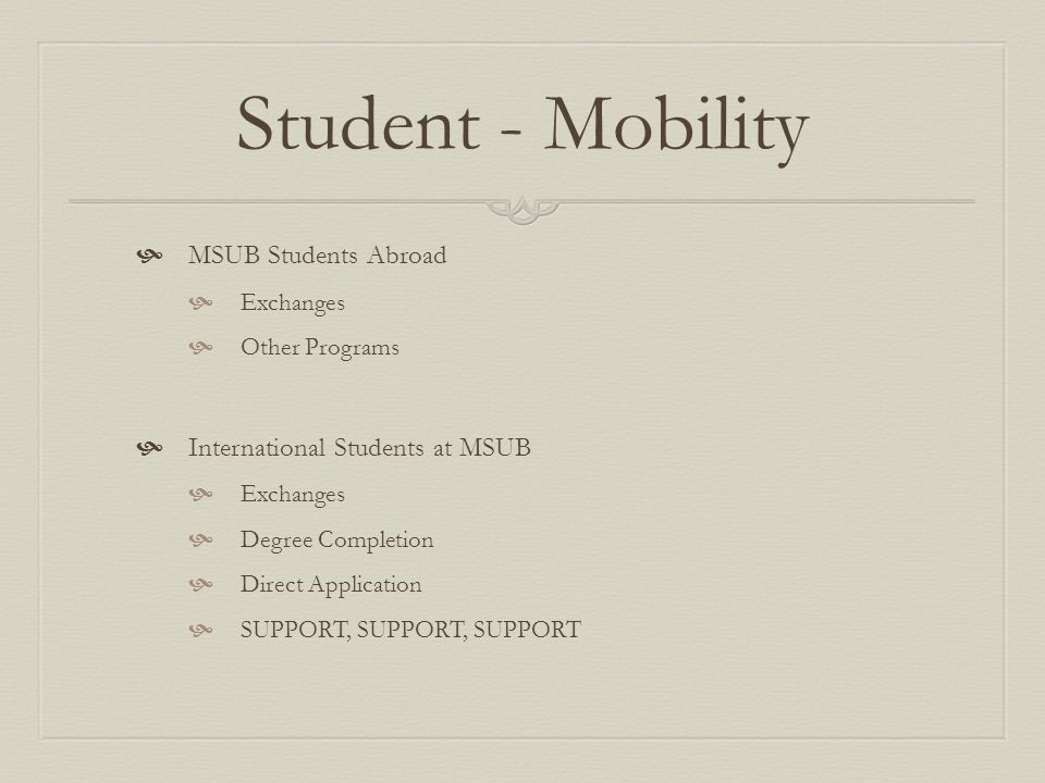 Student - Mobility MSUB Students Abroad Exchanges Other Programs International Students at MSUB Exchanges Degree Completion Direct Application SUPPORT, SUPPORT, SUPPORT