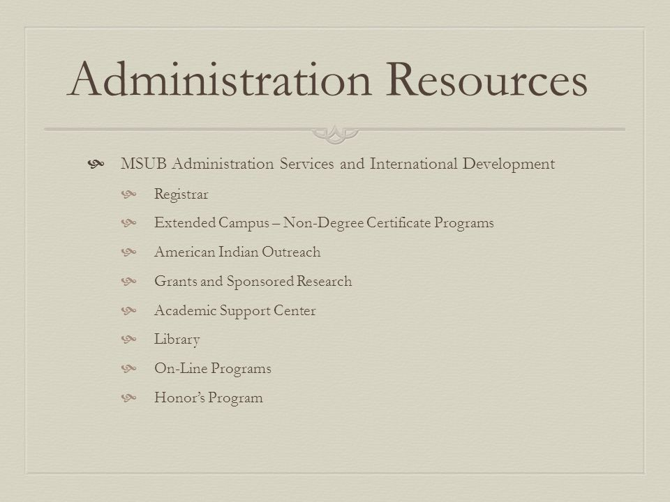 Administration Resources MSUB Administration Services and International Development Registrar Extended Campus – Non-Degree Certificate Programs American Indian Outreach Grants and Sponsored Research Academic Support Center Library On-Line Programs Honors Program
