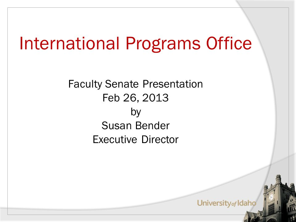 International Programs Office Faculty Senate Presentation Feb 26, 2013 by Susan Bender Executive Director