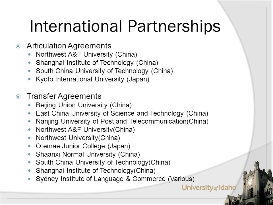 International Partnerships Articulation Agreements Northwest A&F University (China) Shanghai Institute of Technology (China) South China University of Technology (China) Kyoto International University (Japan) Transfer Agreements Beijing Union University (China) East China University of Science and Technology (China) Nanjing University of Post and Telecommunication(China) Northwest A&F University(China) Northwest University(China) Otemae Junior College (Japan) Shaanxi Normal University (China) South China University of Technology(China) Shanghai Institute of Technology(China) Sydney Institute of Language & Commerce (Various)