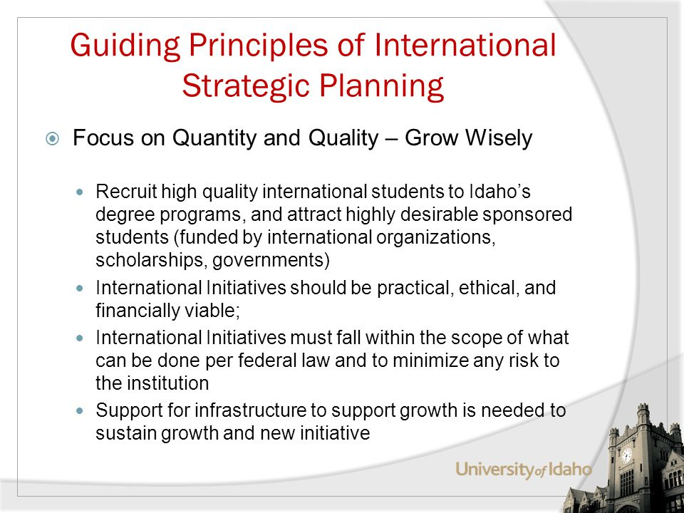 Guiding Principles of International Strategic Planning Focus on Quantity and Quality – Grow Wisely Recruit high quality international students to Idahos degree programs, and attract highly desirable sponsored students (funded by international organizations, scholarships, governments) International Initiatives should be practical, ethical, and financially viable; International Initiatives must fall within the scope of what can be done per federal law and to minimize any risk to the institution Support for infrastructure to support growth is needed to sustain growth and new initiative