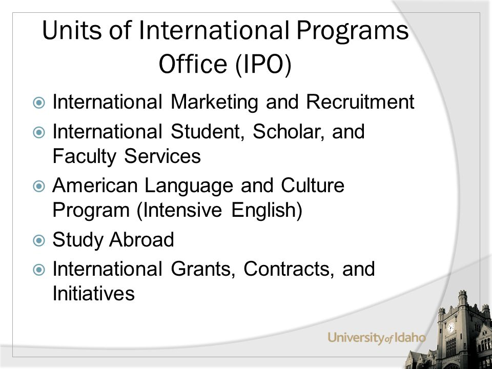 Units of International Programs Office (IPO) International Marketing and Recruitment International Student, Scholar, and Faculty Services American Language and Culture Program (Intensive English) Study Abroad International Grants, Contracts, and Initiatives
