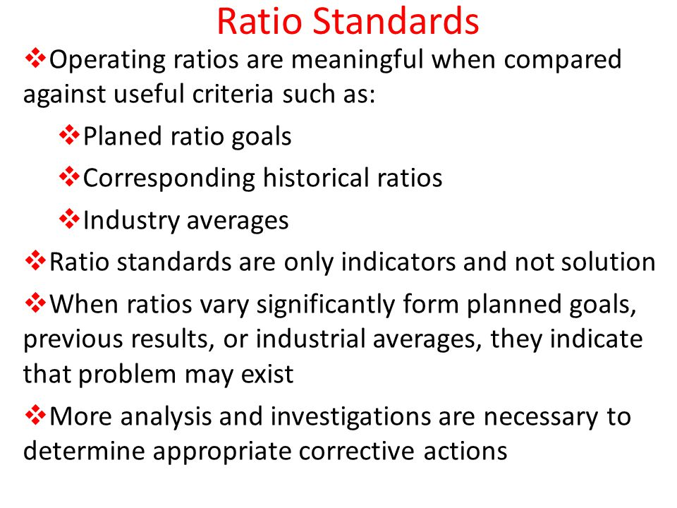 Ratio Standards Operating ratios are meaningful when compared against useful criteria such as: Planed ratio goals Corresponding historical ratios Indu
