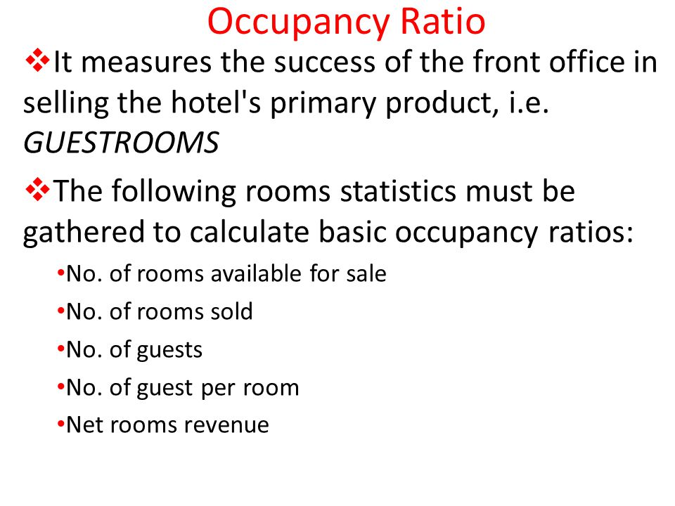 Occupancy Ratio It measures the success of the front office in selling the hotel's primary product, i.e. GUESTROOMS The following rooms statistics mus
