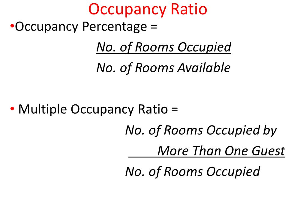 Occupancy Ratio Occupancy Percentage = No. of Rooms Occupied No. of Rooms Available Multiple Occupancy Ratio = No. of Rooms Occupied by More Than One