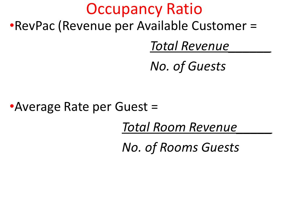 Occupancy Ratio RevPac (Revenue per Available Customer = Total Revenue______ No. of Guests Average Rate per Guest = Total Room Revenue_____ No. of Roo