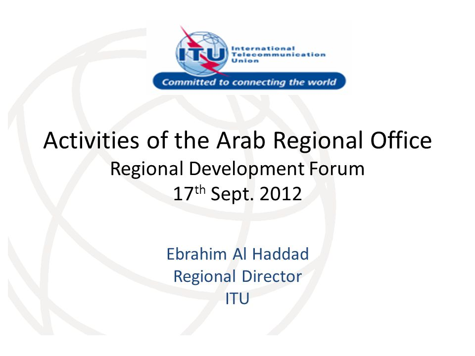 Activities of the Arab Regional Office Regional Development Forum 17 th Sept. 2012 Ebrahim Al Haddad Regional Director ITU