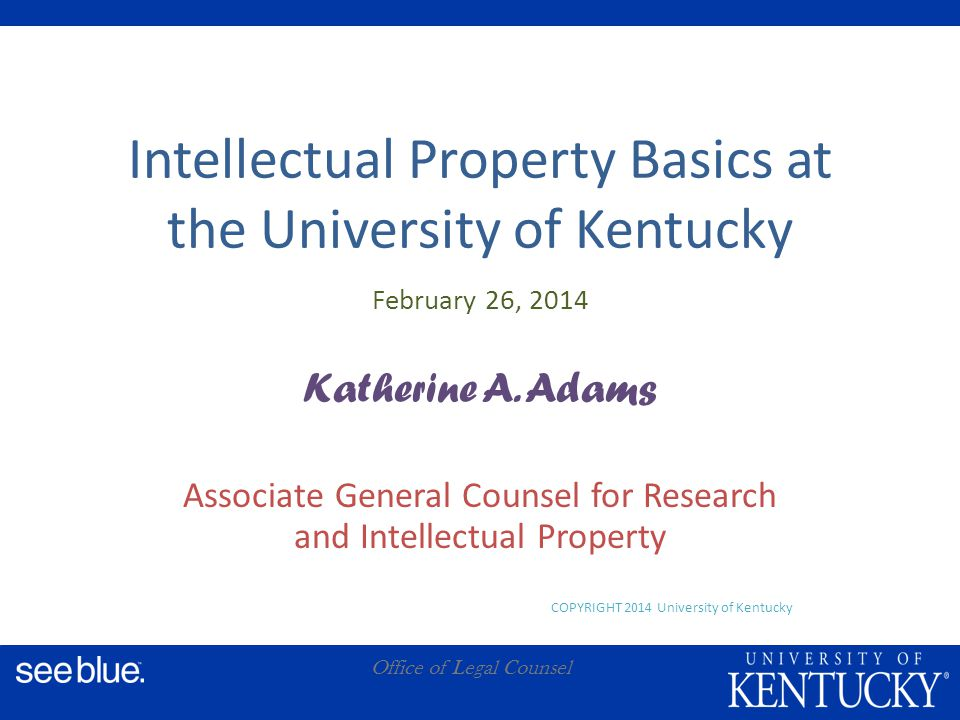 A Office of Legal Counsel Intellectual Property Basics at the University of Kentucky February 26, 2014 Katherine A.