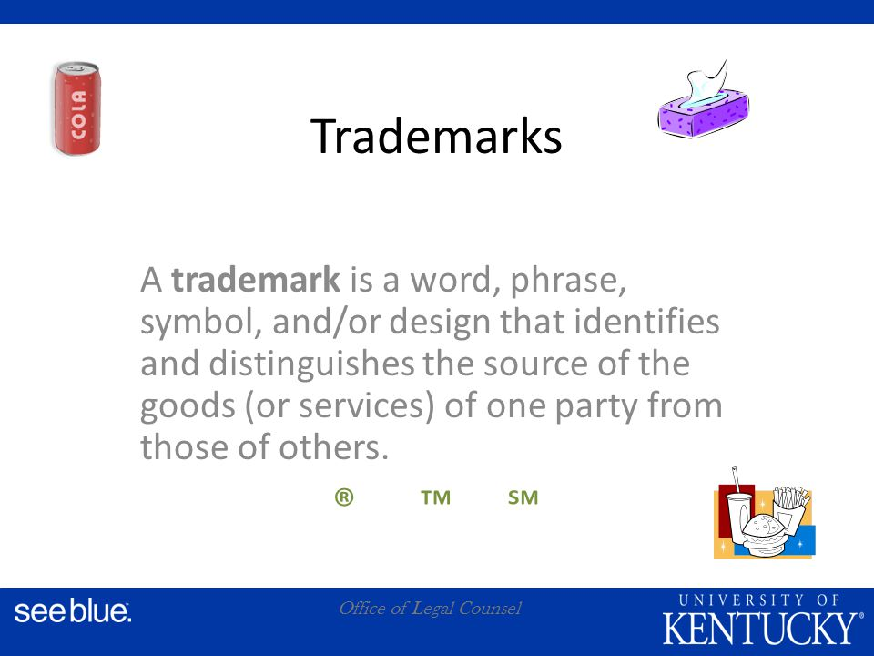 A Office of Legal Counsel Trademarks A trademark is a word, phrase, symbol, and/or design that identifies and distinguishes the source of the goods (or services) of one party from those of others.