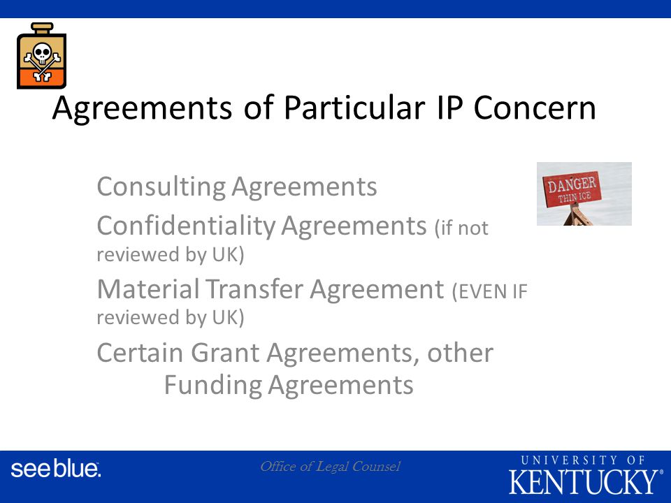 A Office of Legal Counsel Agreements of Particular IP Concern Consulting Agreements Confidentiality Agreements (if not reviewed by UK) Material Transfer Agreement (EVEN IF reviewed by UK) Certain Grant Agreements, other Funding Agreements