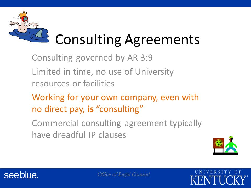 A Office of Legal Counsel Consulting Agreements Consulting governed by AR 3:9 Limited in time, no use of University resources or facilities Working for your own company, even with no direct pay, is consulting Commercial consulting agreement typically have dreadful IP clauses