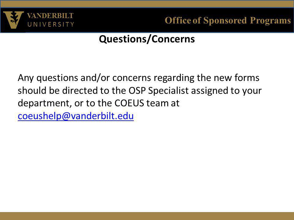 Office of Sponsored Programs VANDERBILT UNIVERSITY Questions/Concerns Any questions and/or concerns regarding the new forms should be directed to the OSP Specialist assigned to your department, or to the COEUS team at coeushelp@vanderbilt.edu coeushelp@vanderbilt.edu