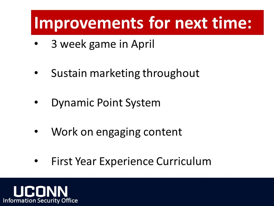 3 week game in April Sustain marketing throughout Dynamic Point System Work on engaging content First Year Experience Curriculum Information Security Office Improvements for next time: