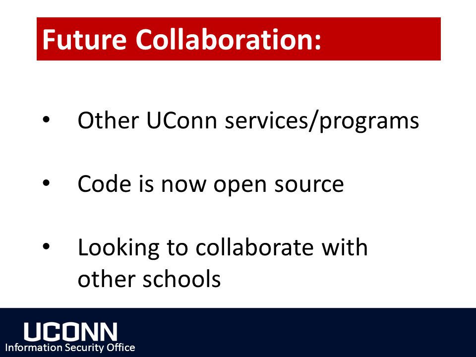 Other UConn services/programs Code is now open source Looking to collaborate with other schools Information Security Office Future Collaboration: