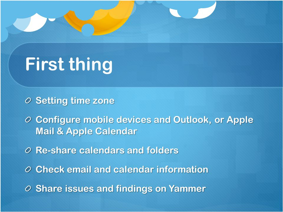 First thing Setting time zone Configure mobile devices and Outlook, or Apple Mail & Apple Calendar Re-share calendars and folders Check email and calendar information Share issues and findings on Yammer