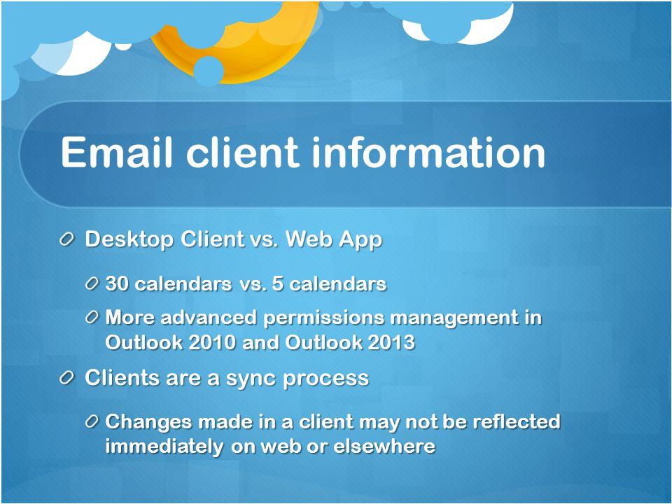 Email client information Desktop Client vs. Web App 30 calendars vs. 5 calendars More advanced permissions management in Outlook 2010 and Outlook 2013
