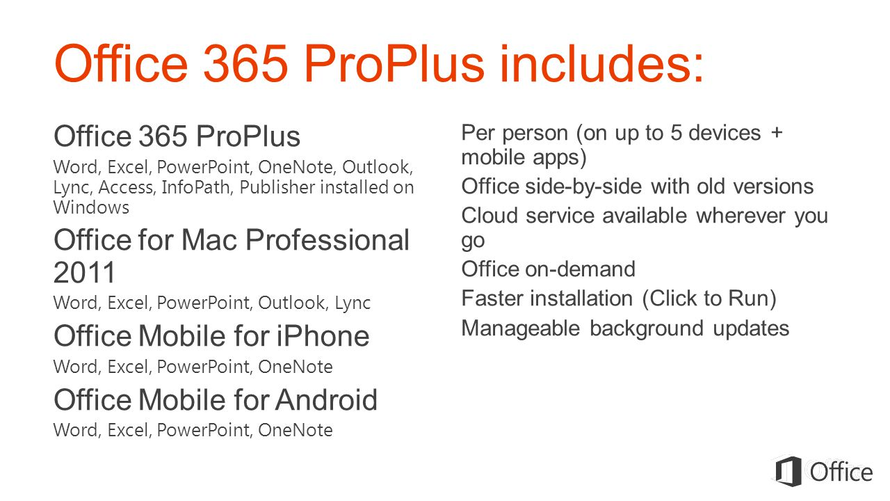 Office 365 ProPlus includes: Office 365 ProPlus Word, Excel, PowerPoint, OneNote, Outlook, Lync, Access, InfoPath, Publisher installed on Windows Office for Mac Professional 2011 Word, Excel, PowerPoint, Outlook, Lync Office Mobile for iPhone Word, Excel, PowerPoint, OneNote Office Mobile for Android Word, Excel, PowerPoint, OneNote Per person (on up to 5 devices + mobile apps) Office side-by-side with old versions Cloud service available wherever you go Office on-demand Faster installation (Click to Run) Manageable background updates