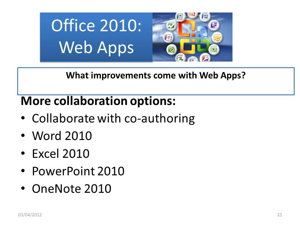 Office 2010: Web Apps More flexibility Work anywhere with the lightweight Web browser versions of Word, PowerPoint, Excel and OneNote Access documents from virtually anywhere and preserve the look and feel of a document regardless of gadget What improvements come with Web Apps.